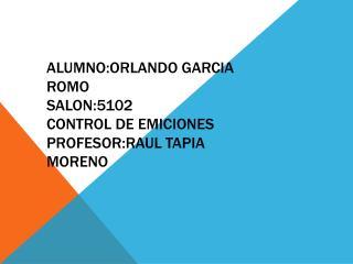ALUMNO:ORLANDO GARCIA ROMO SALON:5102 CONTROL DE EMICIONES PROFESOR:RAUL TAPIA MORENO