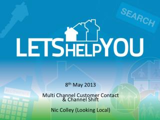 8 th  May 2013 Multi Channel Customer Contact  &  Channel  Shift Nic  Colley (Looking Local)