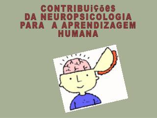 CONTRIBUições DA NEUROPSICOLOGIA PARA   A  APRENDIZAGEM   HUMANA