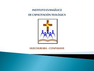 INSTITUTO EVANGÉLICO  DE  CAPACITACIÓN TEOLÓGICA HUECHURABA  - CONPASHUE