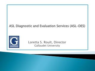 ASL Diagnostic and Evaluation Services (ASL-DES) Loretta S. Roult, Director Gallaudet University