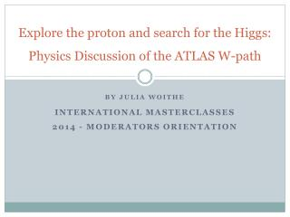 Explore the  proton and search for the Higgs:  Physics  Discussion of the ATLAS W-path