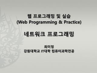웹 프로그래밍 및 실습 (Web Programming & Practice) 네트워크 프로그래밍 최미정 강원대학교  IT 대학 컴퓨터과학전공