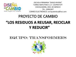 """PROYECTO  DE  CAMBIO """"LOS RESIDUOS A REUSAR, RECICLAR Y REDUCIR"""" EQUIPO: TRANSFORMERS"""