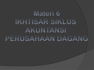 Materi  6 IKHTISAR SIKLUS  AKUNTANSI  PERUSAHAAN DAGANG