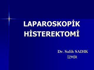 LAPAROSKOPIK HISTEREKTOMI                                         Dr. Salih SADIK                                     IZ