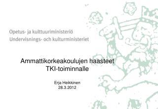 Ammattikorkeakoulujen  haasteet TKI-toiminnalle Erja  Heikkinen 28.3.2012