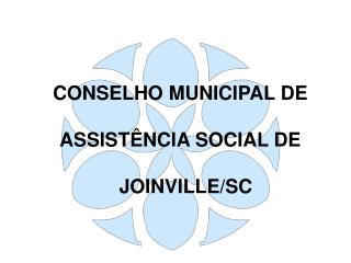 CONSELHO MUNICIPAL DE  ASSISTÊNCIA SOCIAL DE       JOINVILLE/SC