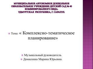 Тема:  « Комплексно-тематическое планирование» Музыкальный руководитель Дамаскина  Марина Юрьевна.