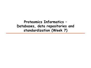Proteomics Informatics –  Databases, data repositories and standardization  (Week 7)