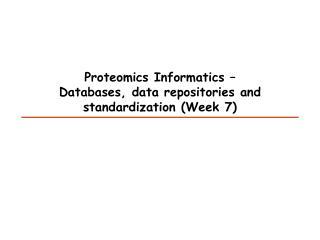 Proteomics Informatics –  Databases, data repositories and standardization (Week 7)