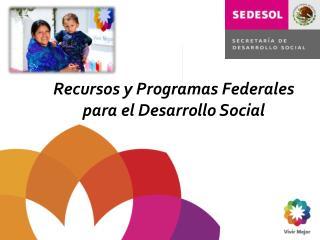 Recursos y Programas Federales para el Desarrollo Social