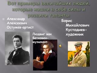 Вот примеры величайших людей, которые нашли в себе силы и  развили таланты