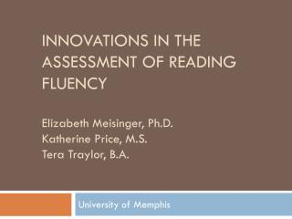 Innovations in the Assessment of reading fluency  Elizabeth Meisinger, Ph.D. Katherine Price, M.S. Tera Traylor, B.A.