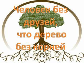 Человек без друзей,  что дерево без корней