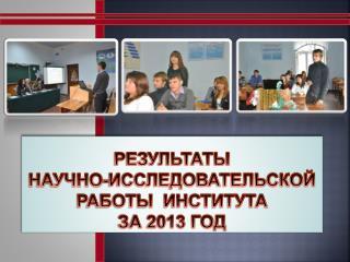 РЕЗУЛЬТАТЫ НАУЧНО-ИССЛЕДОВАТЕЛЬСКОЙ РАБОТЫ  ИНСТИТУТА  ЗА 2013 год