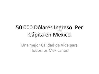 50 000 Dólares Ingreso  Per Cápita en México