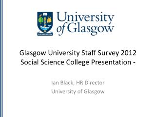 Glasgow  University Staff Survey  2012 Social Science College Presentation -