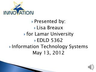 Presented by: Lisa Breaux for Lamar University EDLD 5362 Information Technology Systems