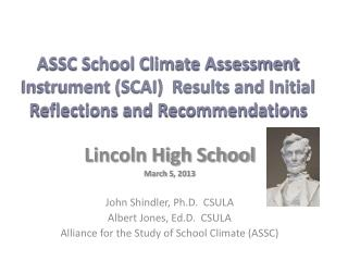 Lincoln High School March  5 ,  2013 John Shindler, Ph.D.  CSULA Albert Jones, Ed.D .   CSULA