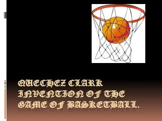 Quechez  Clark invention of the game of basketball.