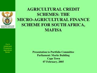 AGRICULTURAL CREDIT SCHEMES: THE MICRO-AGRICULTURAL FINANCE SCHEME FOR SOUTH AFRICA,  MAFISA            Presentation to