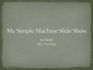 My Simple Machine Slide Show