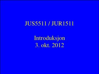 JUS5511 / JUR1511 Introduksjon 3. okt. 2012