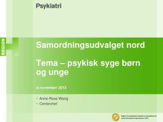 Samordningsudvalget  nord Tema – psykisk syge børn og unge 28 november 2013
