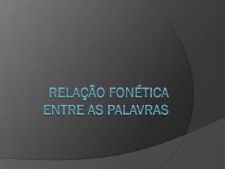 RELA  O FON TICA ENTRE AS PALAVRAS