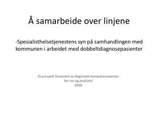 Et prosjekt finansiert av Regionalt kompetansesenter  for rus og psykiatri 2008