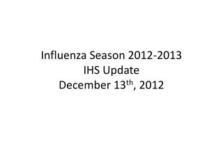 Influenza Season 2012-2013 IHS Update December 13 th , 2012