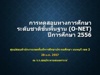 การทดสอบทางการศึกษาระดับชาติขั้นพื้นฐาน  (O-NET)  ปีการศึกษา  2556