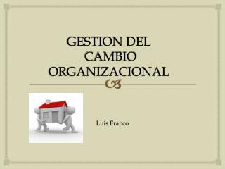 GESTION DEL  CAMBIO ORGANIZACIONAL