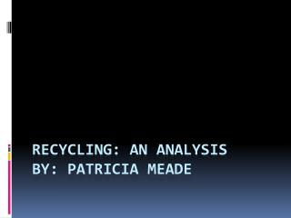 Recycling: An Analysis By : Patricia Meade