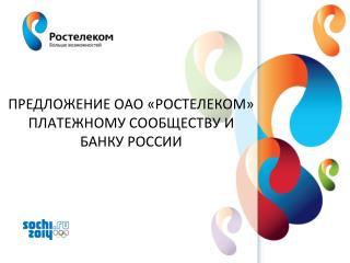 ПРЕДЛОЖЕНИЕ ОАО «РОСТЕЛЕКОМ» ПЛАТЕЖНОМУ СООБЩЕСТВУ И БАНКУ РОССИИ