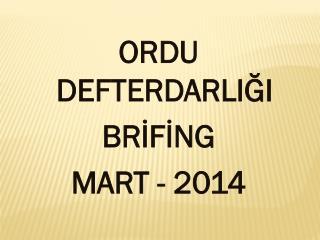ORDU DEFTERDARLIĞI BRİFİNG MART - 2014