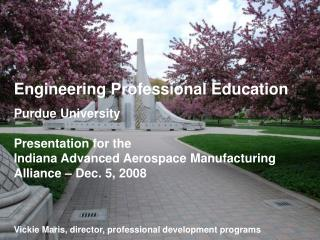 Engineering Professional Education Purdue University  Presentation for the  Indiana Advanced Aerospace Manufacturing All