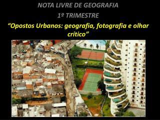"""NOTA LIVRE DE GEOGRAFIA 1º  TRIMESTRE """" Opostos Urbanos: geografia, fotografia e olhar crítico"""""""
