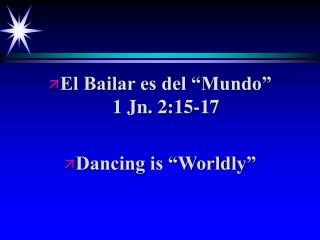 El Bailar es del  Mundo              1 Jn. 2:15-17   Dancing is  Worldly