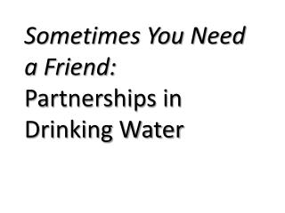 Sometimes You Need a Friend: Partnerships in Drinking Water