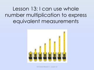 Lesson 13: I can use whole number multiplication to express equivalent measurements