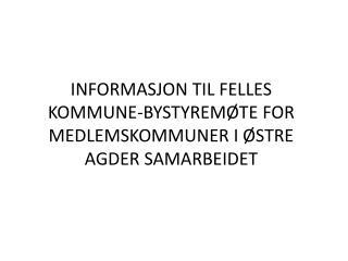 INFORMASJON TIL FELLES KOMMUNE-BYSTYREM�TE FOR MEDLEMSKOMMUNER I �STRE AGDER SAMARBEIDET