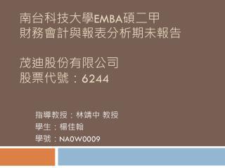 南台科技大學 EMBA 碩二 甲 財務會計與報表分析期未報告 茂迪股份有限公司 股票代號: 6244