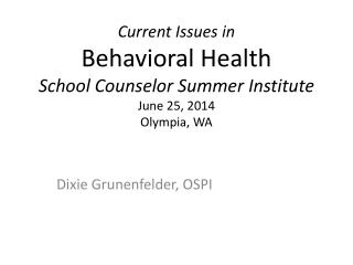 Current Issues in  Behavioral Health School Counselor Summer Institute June 25, 2014 Olympia, WA