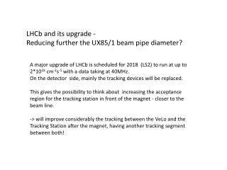 LHCb  and its upgrade -  Reducing further the UX85/1 beam pipe diameter?