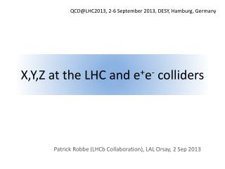 X,Y,Z at the LHC and  e + e -  colliders