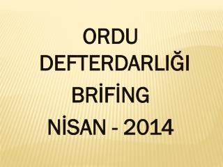 ORDU DEFTERDARLIĞI BRİFİNG NİSAN - 2014