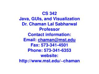 CS 342 Java,  GUIs ,  and Visualization Dr . Chaman  Lal Sabharwal Professor Contact information :