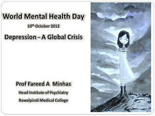 World Mental Health Day  10 th  October 2012 Depression - A Global Crisis Prof Fareed A  Minhas